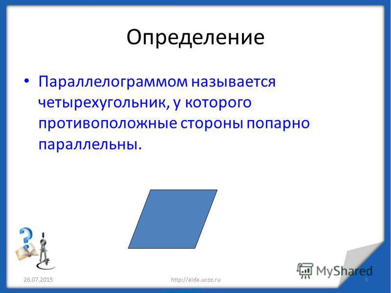Определение Параллелограммом называется четырехугольник, у которого противоположные стороны попарно параллельны. 26.07.20153http://aida.ucoz.ru