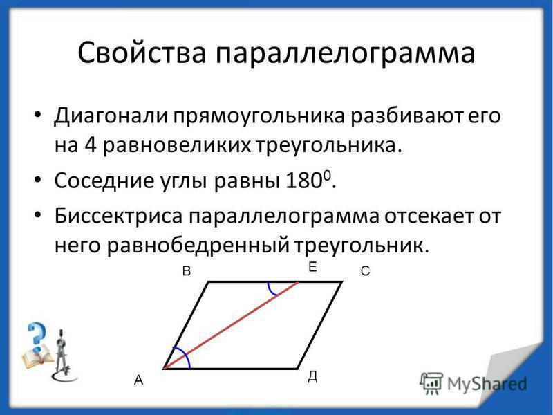 Свойства параллелограмма Диагонали прямоугольника разбивают его на 4 равновеликих треугольника. Соседние углы равны 180 0. Биссектриса параллелограмма отсекает от него равнобедренный треугольник. А ВС Д Е