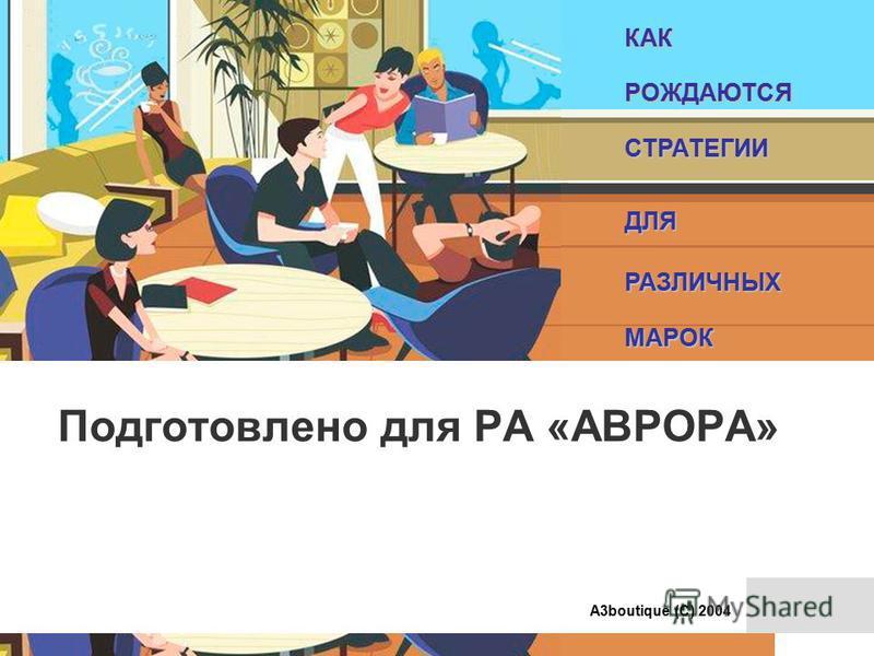 КАКРОЖДАЮТСЯСТРАТЕГИИДЛЯРАЗЛИЧНЫХМАРОК А3boutique (С) 2004 Подготовлено для РА «АВРОРА»