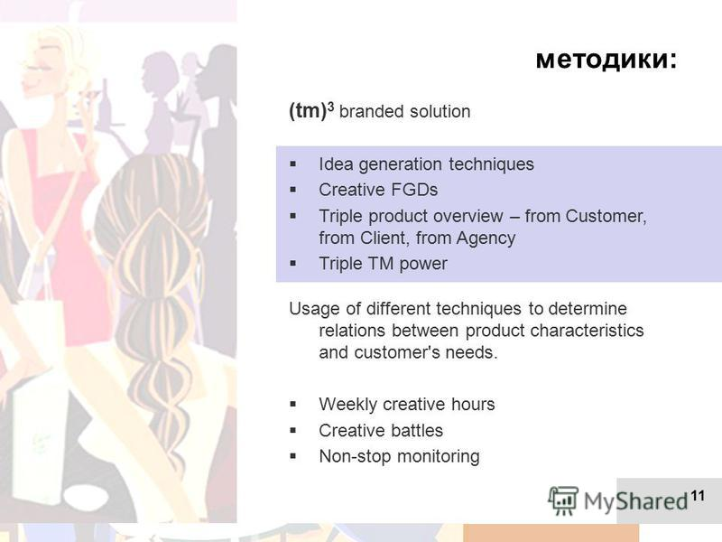 11 методики: (tm) 3 branded solution Idea generation techniques Creative FGDs Triple product overview – from Customer, from Client, from Agency Triple TM power Usage of different techniques to determine relations between product characteristics and c