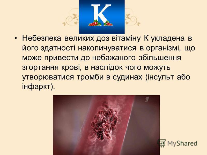 Небезпека великих доз вітаміну К укладена в його здатності накопичуватися в організмі, що може привести до небажаного збільшення згортання крові, в наслідок чого можуть утворюватися тромби в судинах (інсульт або інфаркт).