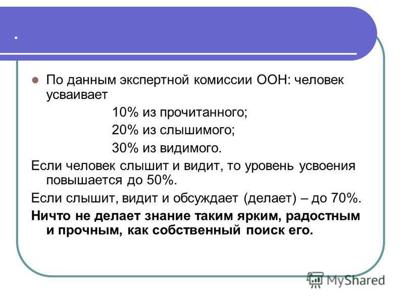 . По данным экспертной комиссии ООН: человек усваивает 10% из прочитанного; 20% из слышимого; 30% из видимого. Если человек слышит и видит, то уровень усвоения повышается до 50%. Если слышит, видит и обсуждает (делает) – до 70%. Ничто не делает знани