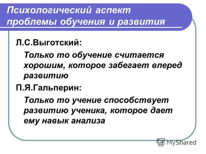 Психологический аспект проблемы обучения и развития Л.С.Выготский: Только то обучение считается хорошим, которое забегает вперед развитию П.Я.Гальперин: Только то учение способствует развитию ученика, которое дает ему навык анализа