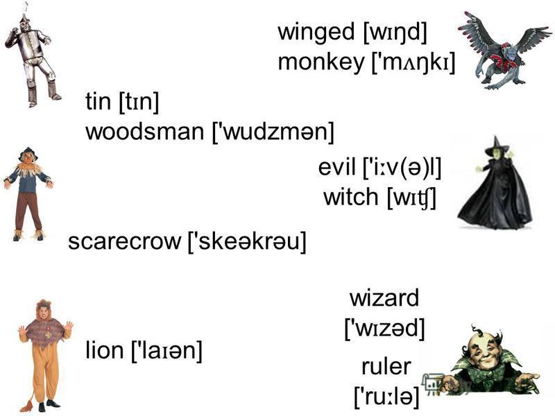 wizard ['w ɪ zəd] evil ['i ː v(ə)l] witch [w ɪʧ ] ruler ['ru ː lə] winged [w ɪ ŋd] monkey ['m ʌ ŋk ɪ ] tin [t ɪ n] woodsman ['wudzmən] scarecrow ['skeəkrəu] lion ['la ɪ ən]