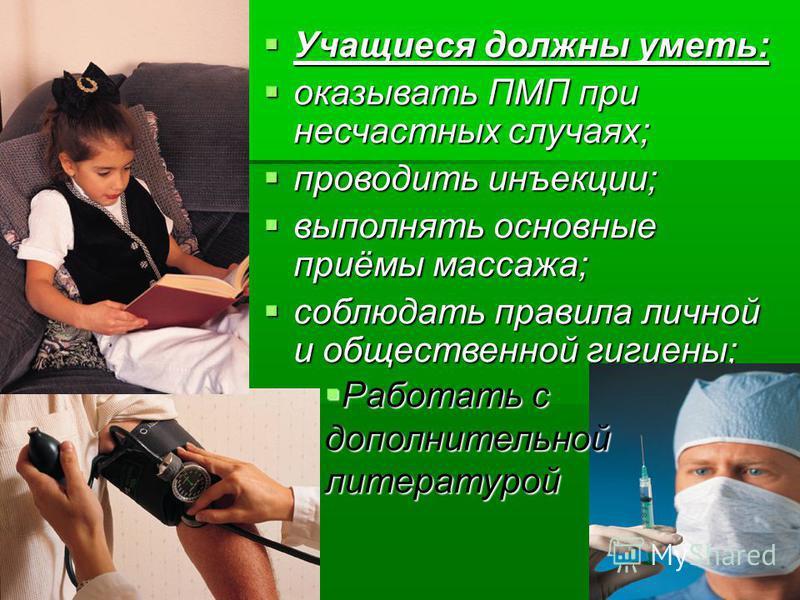 Учащиеся должны уметь: Учащиеся должны уметь: оказывать ПМП при несчастных случаях; оказывать ПМП при несчастных случаях; проводить инъекции; проводить инъекции; выполнять основные приёмы массажа; выполнять основные приёмы массажа; соблюдать правила