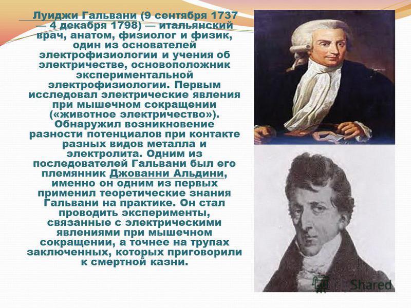 Луиджи Гальвани (9 сентября 1737 4 декабря 1798) итальянский врач, анатом, физиолог и физик, один из основателей электрофизиологии и учения об электричестве, основоположник экспериментальной электрофизиологии. Первым исследовал электрические явления