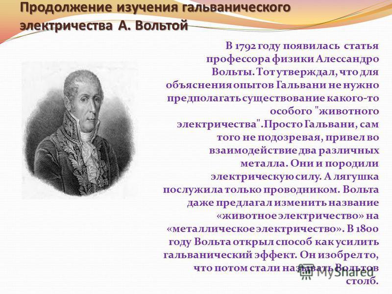 Продолжение изучения гальванического электричества А. Вольтой В 1792 году появилась статья профессора физики Алессандро Вольты. Тот утверждал, что для объяснения опытов Гальвани не нужно предполагать существование какого-то особого