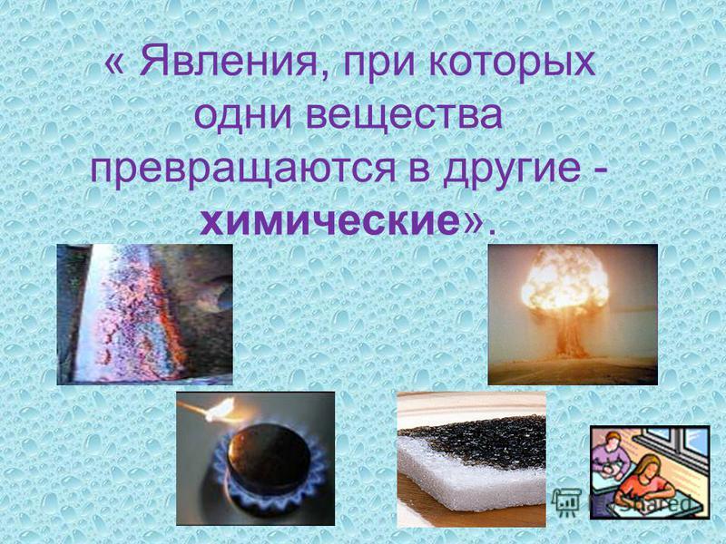 « Явления, при которых одни вещества превращаются в другие - химические».