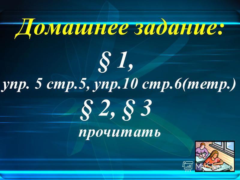 Домашнее задание: § 1, упр. 5 стр.5, упр.10 стр.6(тетр.) § 2, § 3 прочитать