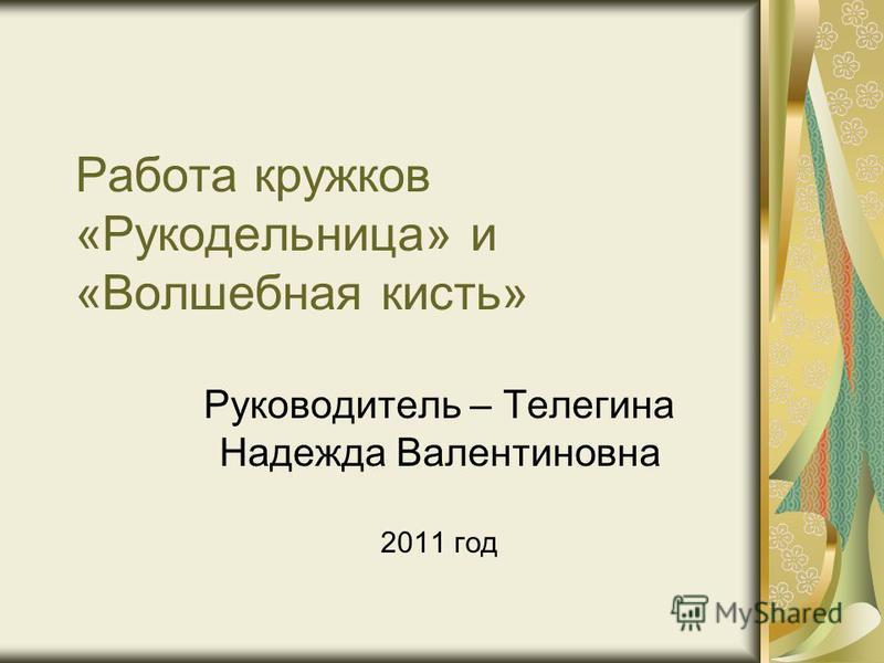 Работа кружков «Рукодельница» и «Волшебная кисть» Руководитель – Телегина Надежда Валентиновна 2011 год