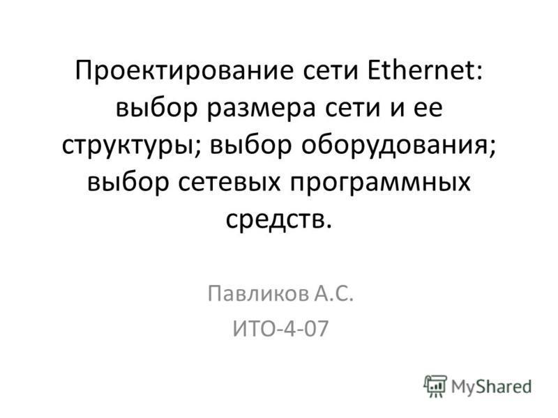 Проектирование сети Ethernet: выбор размера сети и ее структуры; выбор оборудования; выбор сетевых программных средств. Павликов А.С. ИТО-4-07