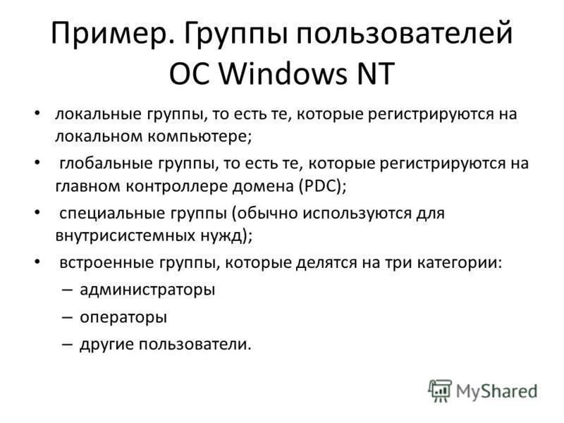 Пример. Группы пользователей ОС Windows NT локальные группы, то есть те, которые регистрируются на локальном компьютере; глобальные группы, то есть те, которые регистрируются на главном контроллере домена (PDC); специальные группы (обычно используютс
