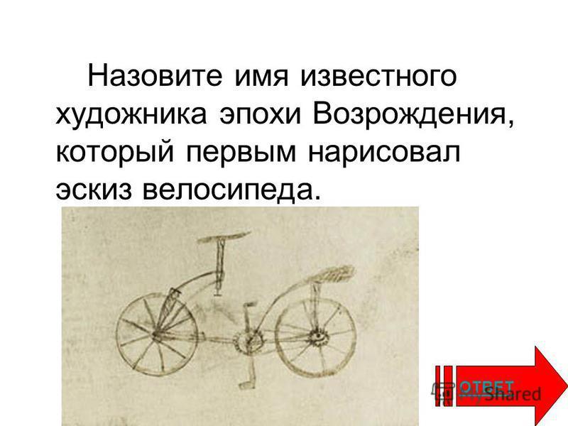 Назовите имя известного художника эпохи Возрождения, который первым нарисовал эскиз велосипеда. ОТВЕТ