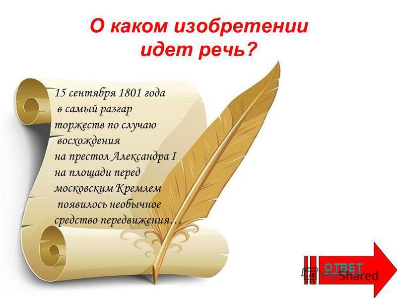 О каком изобретении идет речь? 15 сентября 1801 года в самый разгар торжеств по случаю восхождения на престол Александра I на площади перед московским Кремлем появилось необычное средство передвижения… ОТВЕТ