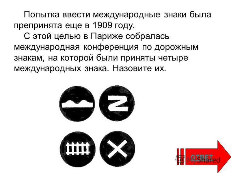 Попытка ввести международные знаки была предпринята еще в 1909 году. С этой целью в Париже собралась международная конференция по дорожным знакам, на которой были приняты четыре международных знака. Назовите их. ОТВЕТ