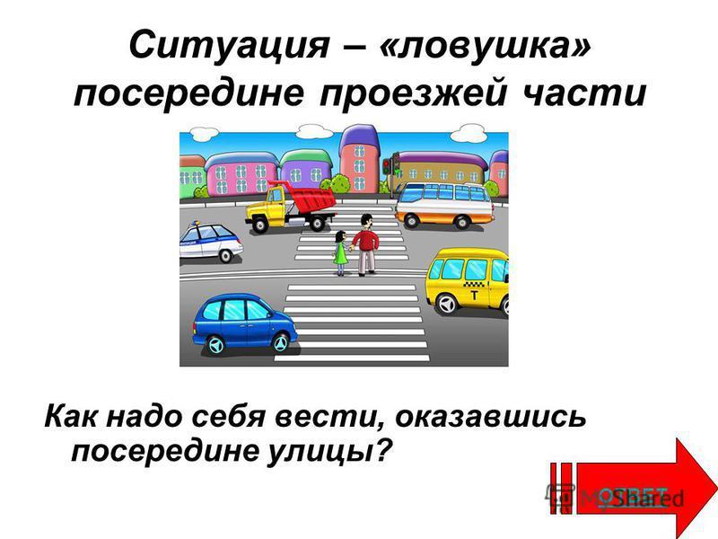 Ситуация – «ловушка» посередине проезжей части Как надо себя вести, оказавшись посередине улицы? ОТВЕТ