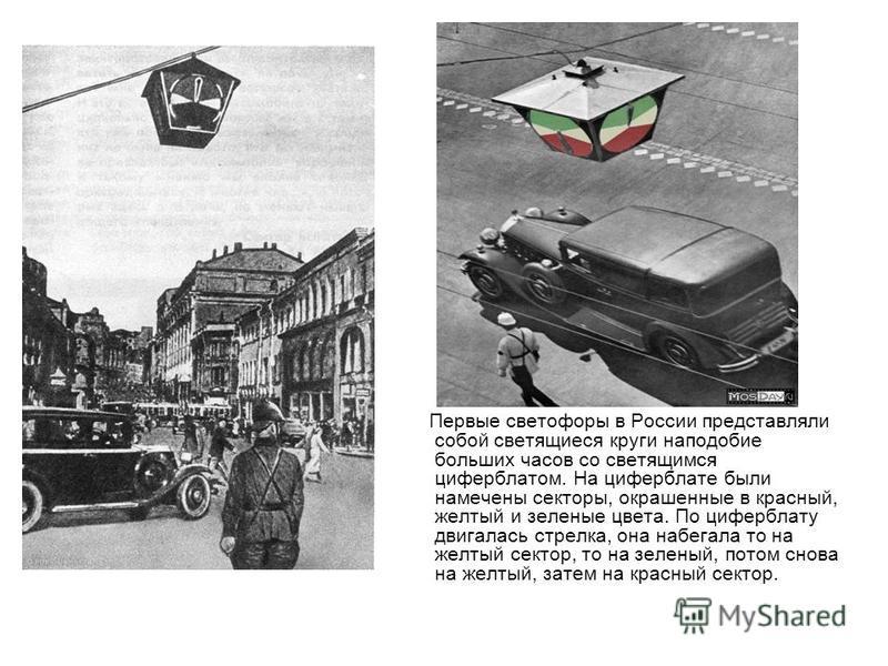 Первые светофоры в России представляли собой светящиеся круги наподобие больших часов со светящимся циферблатом. На циферблате были намечены секторы, окрашенные в красный, желтый и зеленые цвета. По циферблату двигалась стрелка, она набегала то на же