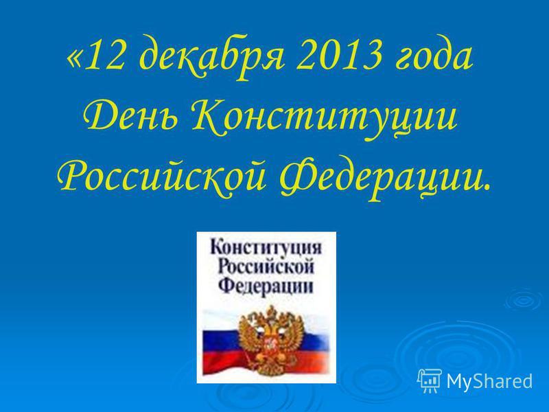 «12 декабря 2013 года День Конституции Российской Федерации.