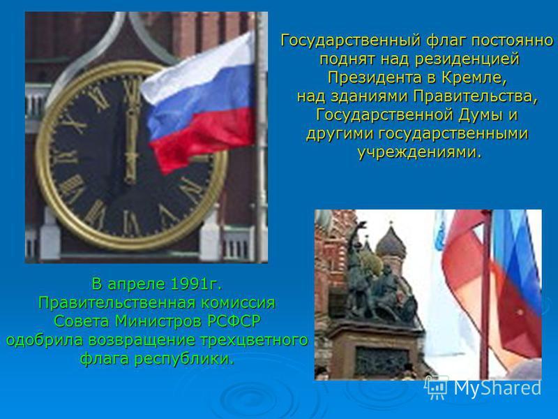 В апреле 1991 г. Правительственная комиссия Совета Министров РСФСР одобрила возвращение трехцветного флага республики. Государственный флаг постоянно поднят над резиденцией Президента в Кремле, над зданиями Правительства, Государственной Думы и други