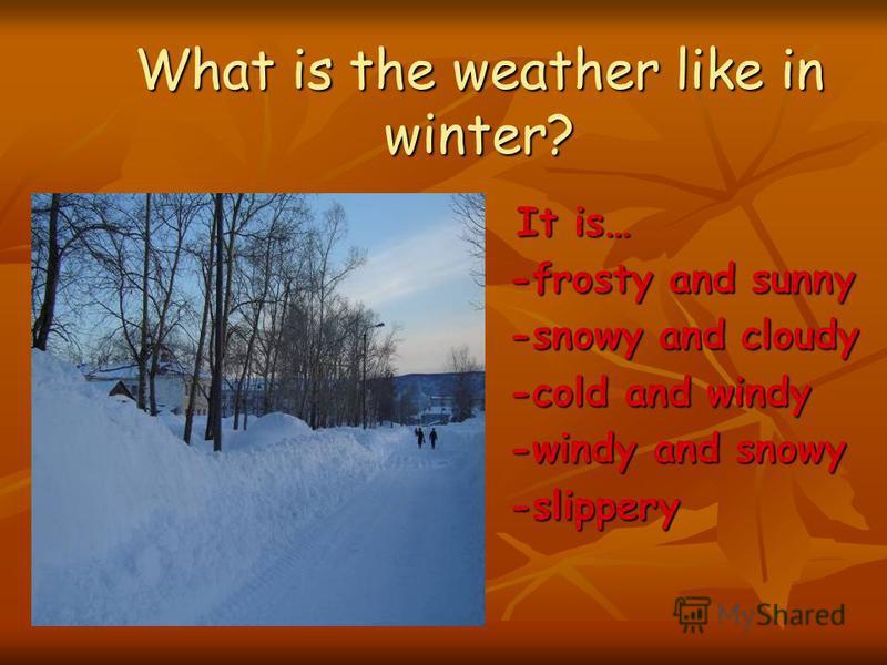 What is the weather like? Snow– Snowy – снег - снежный Snow– Snowy – снег - снежный Wind – Windy – ветер - ветреный Wind – Windy – ветер - ветреный Frost– Frosty– мороз - морозный Frost– Frosty– мороз - морозный Sun– Sunny – солнце - солнечный Sun– S