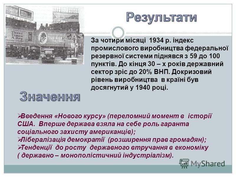 За чотири місяці 1934 р. індекс промислового виробництва федеральної резервної системи піднявся з 59 до 100 пунктів. До кінця 30 – х років державний сектор зріс до 20% ВНП. Докризовий рівень виробництва в країні був досягнутий у 1940 році. Введення «