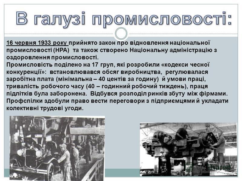 16 червня 1933 року прийнято закон про відновлення національної промисловості (НРА) та також створено Національну адміністрацію з оздоровлення промисловості. Промисловість поділено на 17 груп, які розробили «кодекси чесної конкуренції»: встановлювавс