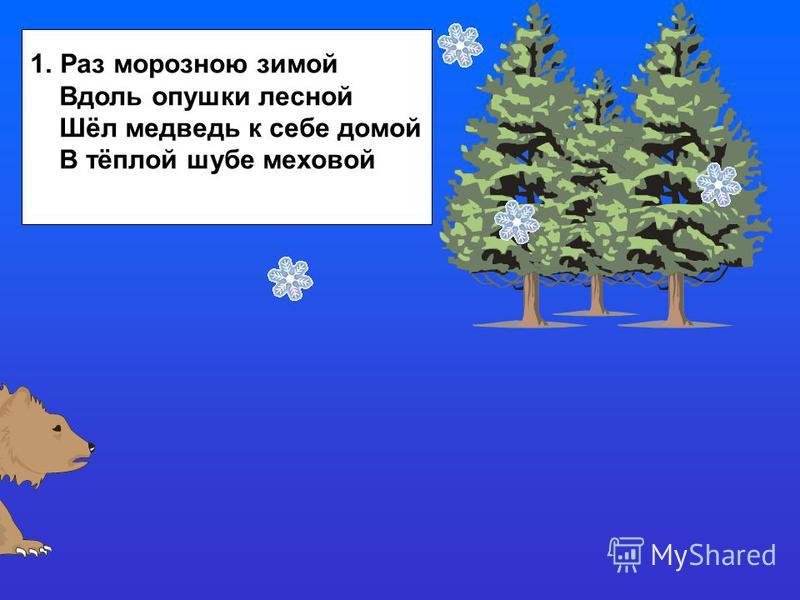 1. Раз морозною зимой Вдоль опушки лесной Шёл медведь к себе домой В тёплой шубе меховой