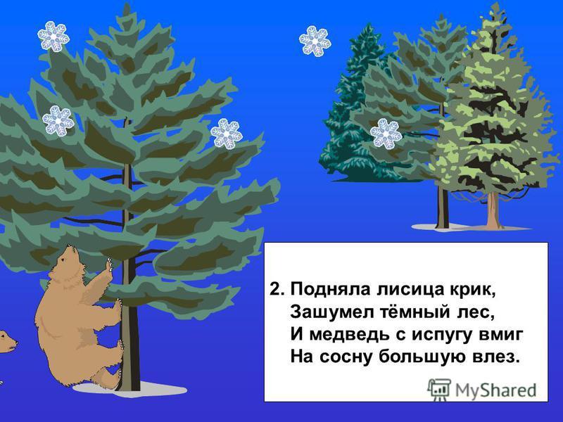 2. Подняла лисица крик, Зашумел тёмный лес, И медведь с испугу вмиг На сосну большую влез.