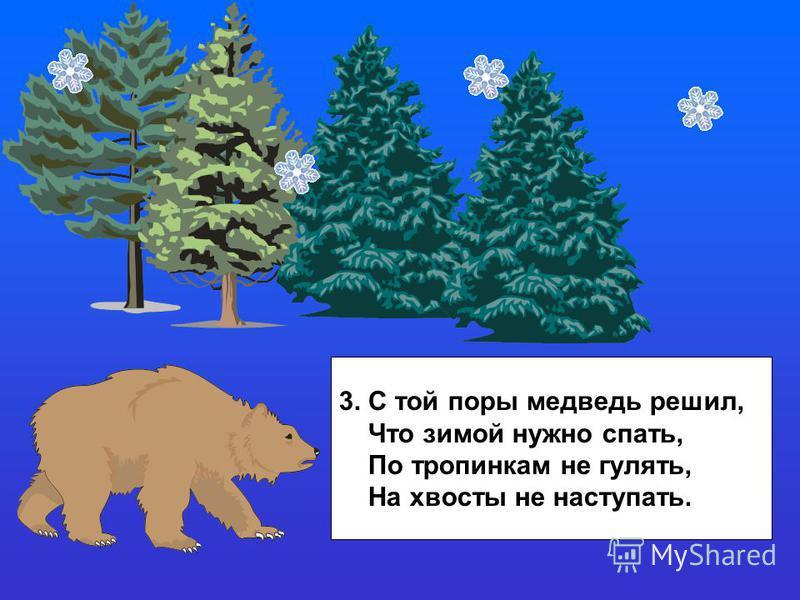 3. С той поры медведь решил, Что зимой нужно спать, По тропинкам не гулять, На хвосты не наступать.
