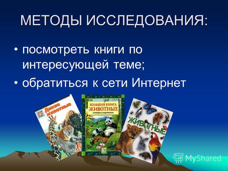 МЕТОДЫ ИССЛЕДОВАНИЯ: посмотреть книги по интересующей теме; обратиться к сети Интернет