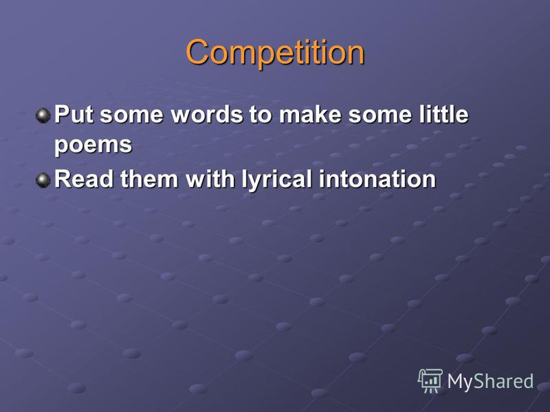 Competition Put some words to make some little poems Read them with lyrical intonation