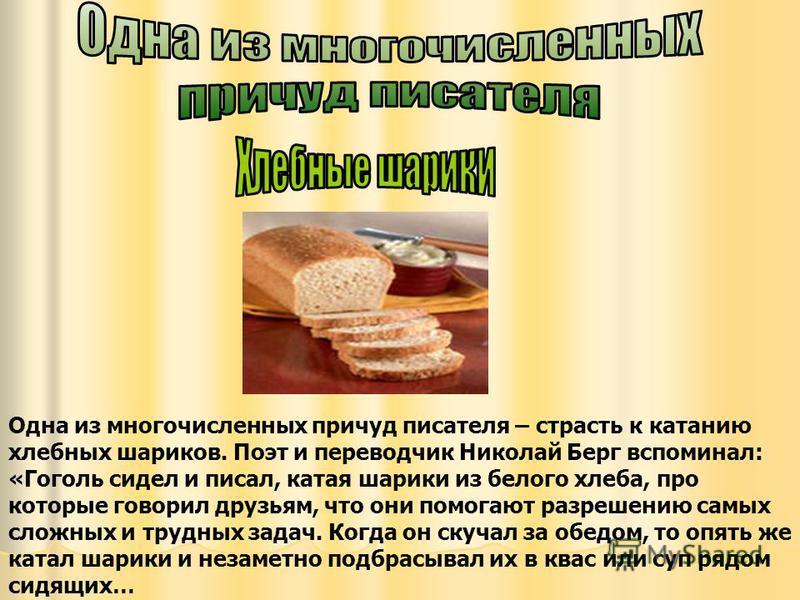 Одна из многочисленных причуд писателя – страсть к катанию хлебных шариков. Поэт и переводчик Николай Берг вспоминал: «Гоголь сидел и писал, катая шарики из белого хлеба, про которые говорил друзьям, что они помогают разрешению самых сложных и трудны