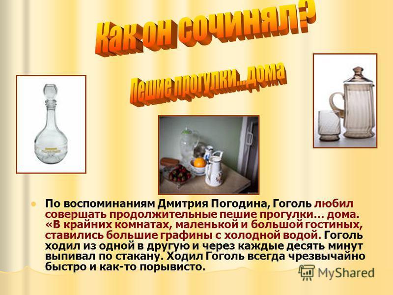 По воспоминаниям Дмитрия Погодина, Гоголь любил совершать продолжительные пешие прогулки… дома. «В крайних комнатах, маленькой и большой гостиных, ставились большие графины с холодной водой. Гоголь ходил из одной в другую и через каждые десять минут