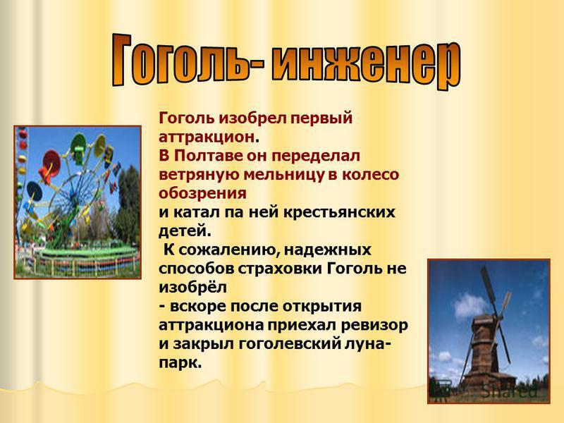 Гоголь изобрел первый аттракцион. В Полтаве он переделал ветряную мельницу в колесо обозрения и катал па ней крестьянских детей. К сожалению, надежных способов страховки Гоголь не изобрёл - вскоре после открытия аттракциона приехал ревизор и закрыл г