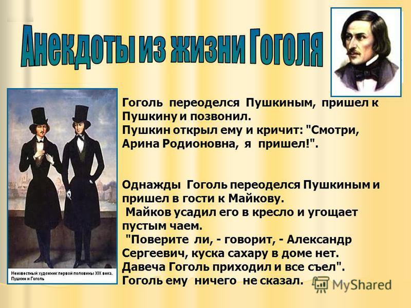 Гоголь переоделся Пушкиным, пришел к Пушкину и позвонил. Пушкин открыл ему и кричит:
