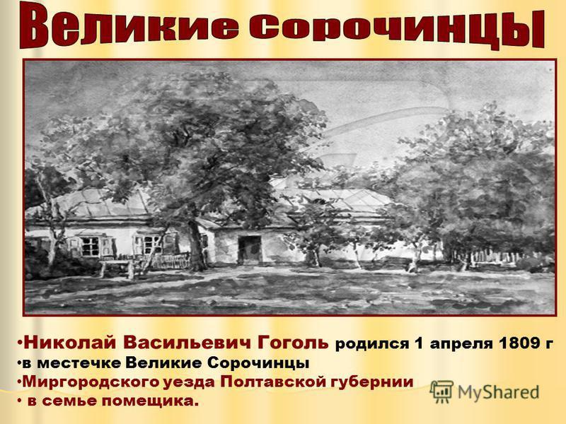 Николай Васильевич Гоголь родился 1 апреля 1809 г в местечке Великие Сорочинцы Миргородского уезда Полтавской губернии в семье помещика.