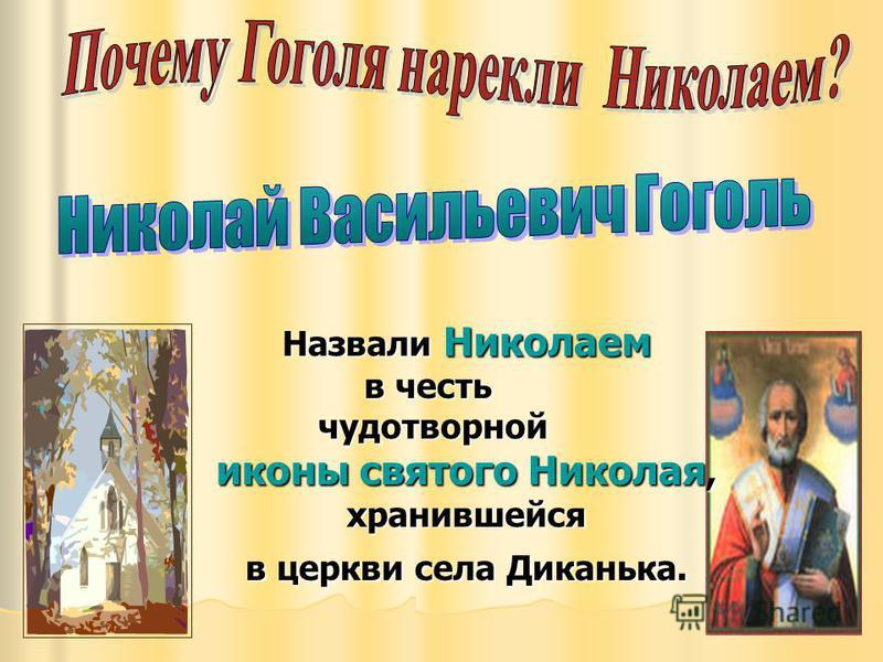 Назвали Николаем в честь чудотворной иконы святого Николая, хранившейся в церкви села Диканька. чудотворной иконы святого Николая, хранившейся в церкви села Диканька.