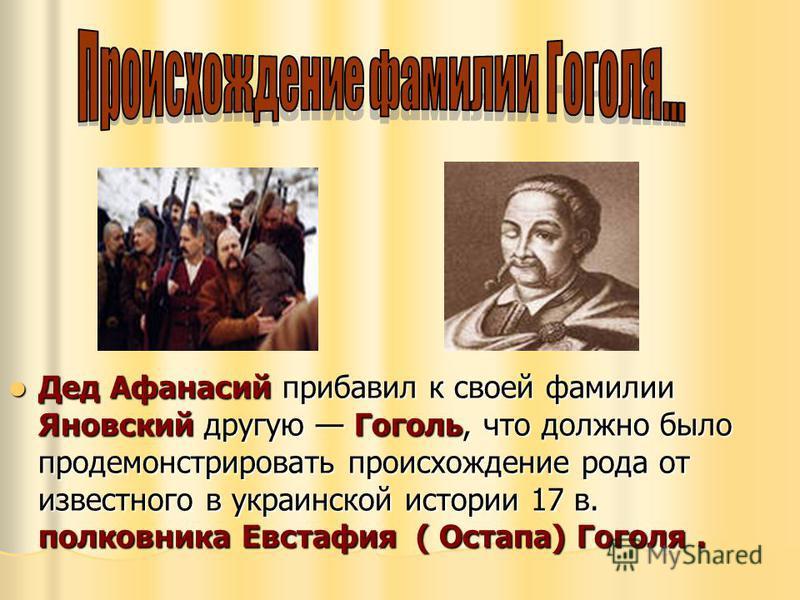 Дед Афанасий прибавил к своей фамилии Яновский другую Гоголь, что должно было продемонстрировать происхождение рода от известного в украинской истории 17 в. полковника Евстафия ( Остапа) Гоголя. Дед Афанасий прибавил к своей фамилии Яновский другую Г