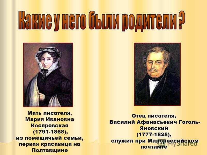 Мать писателя, Мария Ивановна Косяровская (1791-1868), из помещичьей семьи, первая красавица на Полтавщине Отец писателя, Василий Афанасьевич Гоголь- Яновский Василий Афанасьевич Гоголь- Яновский(1777-1825), служил при Малороссийском почтамте служил