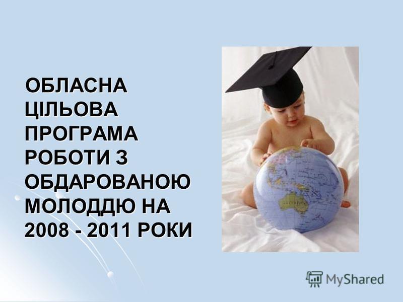 ОБЛАСНА ЦІЛЬОВА ПРОГРАМА РОБОТИ З ОБДАРОВАНОЮ МОЛОДДЮ НА 2008 - 2011 РОКИ