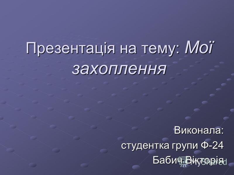 Презентація на тему: Мої захоплення Виконала: студентка групи Ф-24 Бабич Вікторія
