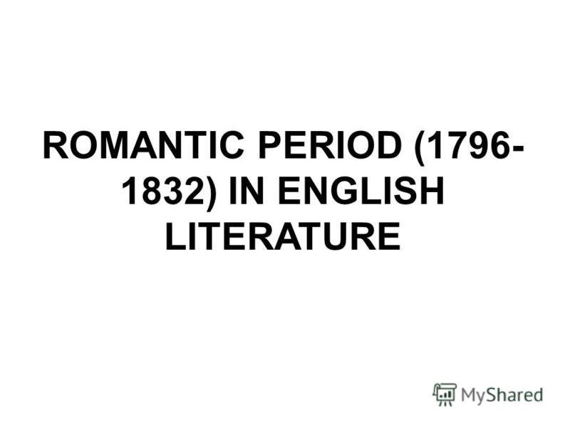 ROMANTIC PERIOD (1796- 1832) IN ENGLISH LITERATURE