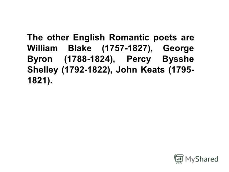 The other English Romantic poets are William Blake (1757-1827), George Byron (1788-1824), Percy Bysshe Shelley (1792-1822), John Keats (1795- 1821).
