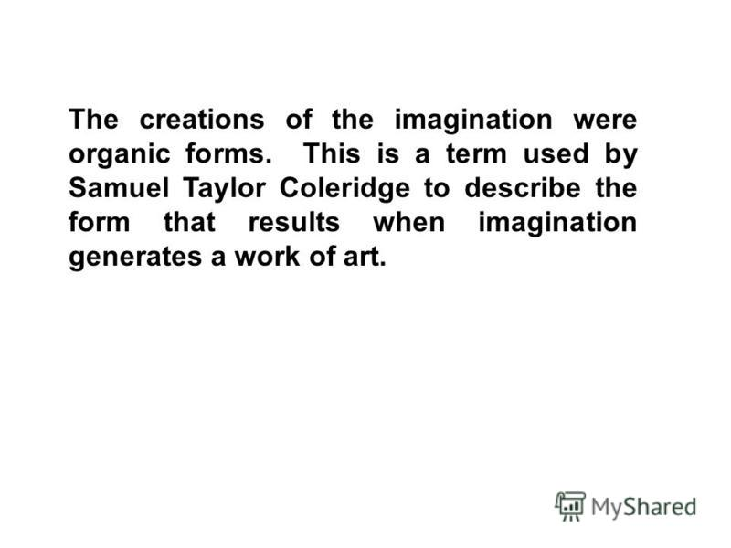 The creations of the imagination were organic forms. This is a term used by Samuel Taylor Coleridge to describe the form that results when imagination generates a work of art.