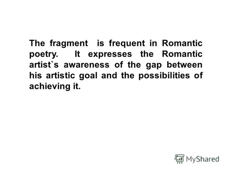 The fragment is frequent in Romantic poetry. It expresses the Romantic artist`s awareness of the gap between his artistic goal and the possibilities of achieving it.