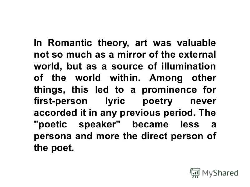 In Romantic theory, art was valuable not so much as a mirror of the external world, but as a source of illumination of the world within. Among other things, this led to a prominence for first-person lyric poetry never accorded it in any previous peri