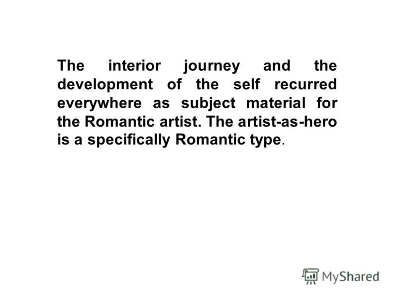 The interior journey and the development of the self recurred everywhere as subject material for the Romantic artist. The artist-as-hero is a specifically Romantic type.