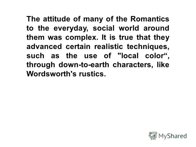 The attitude of many of the Romantics to the everyday, social world around them was complex. It is true that they advanced certain realistic techniques, such as the use of local color, through down-to-earth characters, like Wordsworth's rustics.