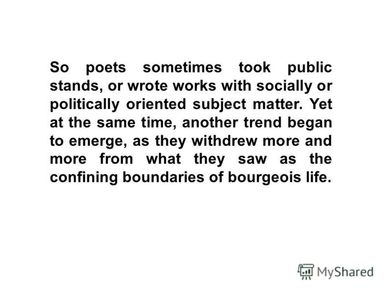 So poets sometimes took public stands, or wrote works with socially or politically oriented subject matter. Yet at the same time, another trend began to emerge, as they withdrew more and more from what they saw as the confining boundaries of bourgeoi