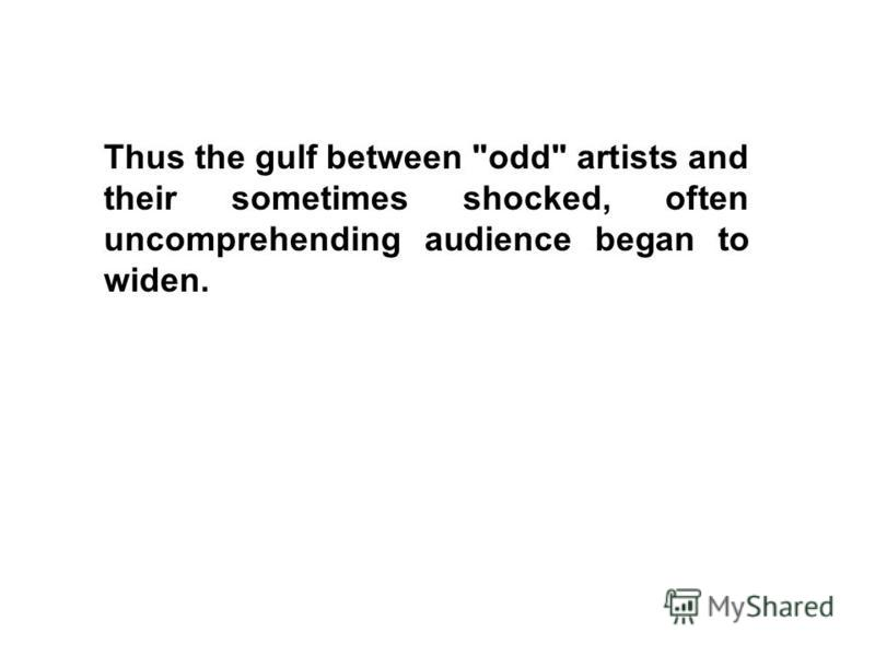 Thus the gulf between odd artists and their sometimes shocked, often uncomprehending audience began to widen.